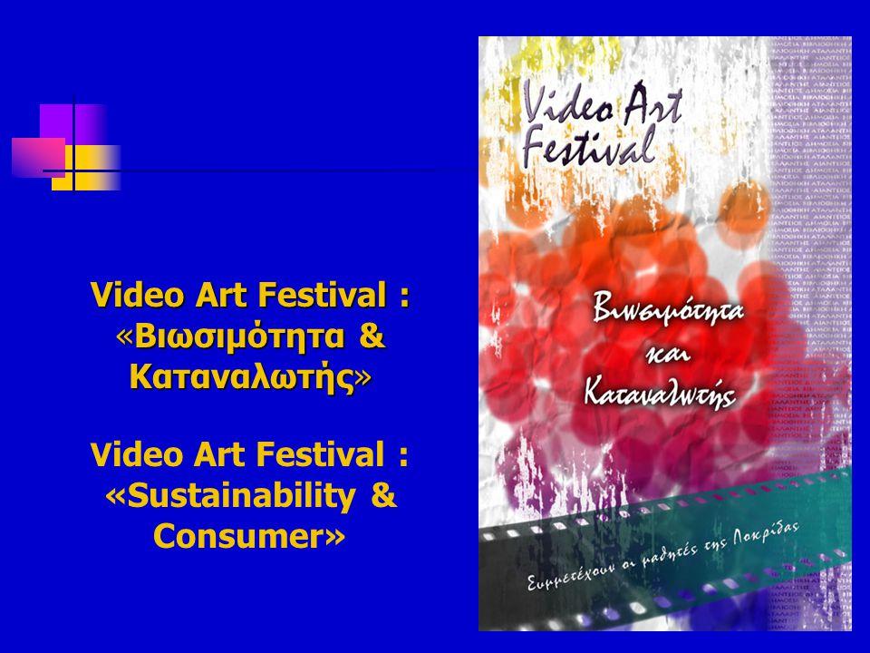 Video Art Festival : «Βιωσιμότητα & Καταναλωτής» Video Art Festival : «Βιωσιμότητα & Καταναλωτής» V ideo Art Festival : «Sustainability & Consumer»