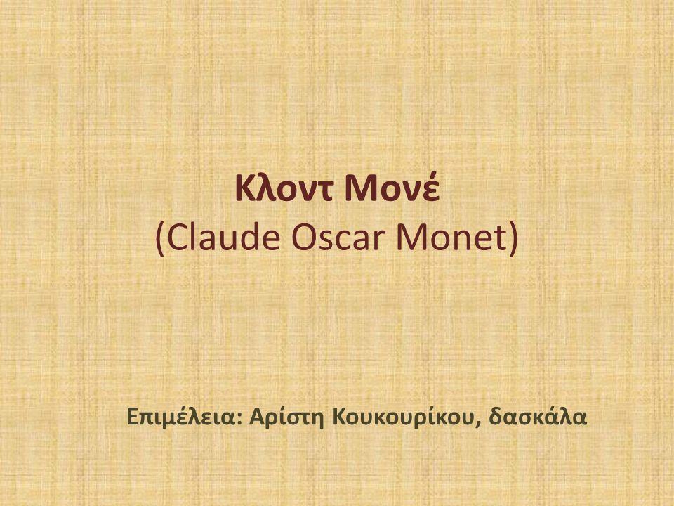 Κλοντ Μονέ (Claude Oscar Monet) Επιμέλεια: Αρίστη Κουκουρίκου, δασκάλα