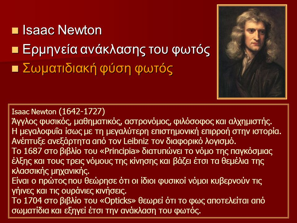 Ιsaac Newton Ιsaac Newton Ερμηνεία ανάκλασης του φωτός Ερμηνεία ανάκλασης του φωτός Σωματιδιακή φύση φωτός Σωματιδιακή φύση φωτός Ιsaac Newton (1642-1727) Άγγλος φυσικός, μαθηματικός, αστρονόμος, φιλόσοφος και αλχημιστής.