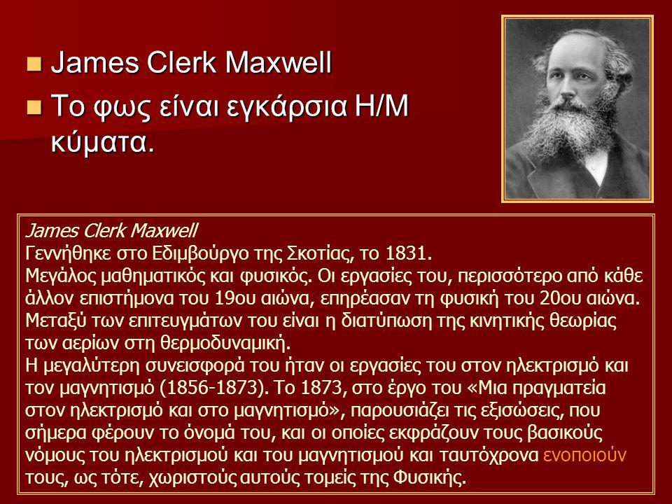 James Clerk Maxwell James Clerk Maxwell Το φως είναι εγκάρσια H/M κύματα.