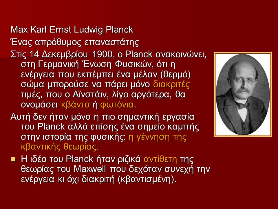 Max Karl Ernst Ludwig Planck Ένας απρόθυμος επαναστάτης Στις 14 Δεκεμβρίου 1900, ο Planck ανακοινώνει, στη Γερμανική Ένωση Φυσικών, ότι η ενέργεια που εκπέμπει ένα μέλαν (θερμό) σώμα μπορούσε να πάρει μόνο διακριτές τιμές, που ο Αϊνστάιν, λίγο αργότερα, θα ονομάσει κβάντα ή φωτόνια.