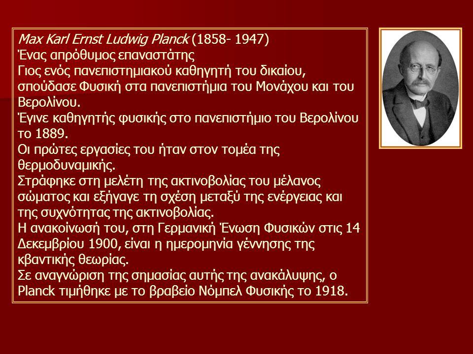 Max Karl Ernst Ludwig Planck (1858- 1947) Ένας απρόθυμος επαναστάτης Γιος ενός πανεπιστημιακού καθηγητή του δικαίου, σπούδασε Φυσική στα πανεπιστήμια του Μονάχου και του Βερολίνου.