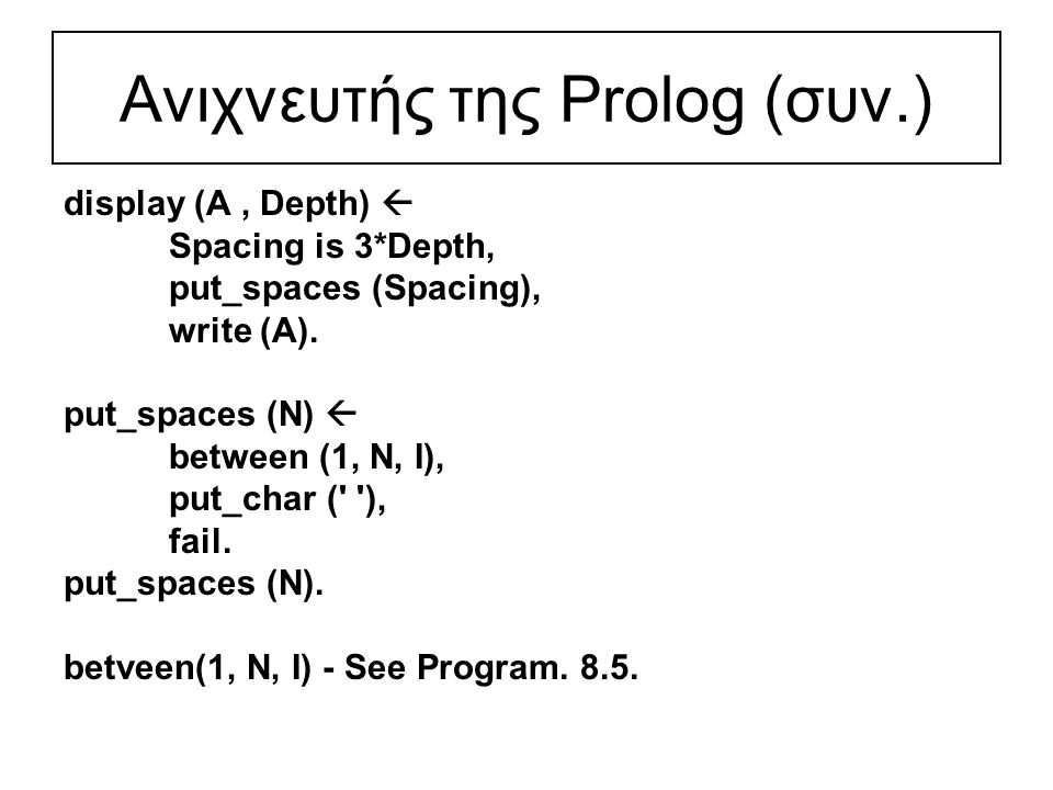 Ανιχνευτής της Prolog (συν.) display (A, Depth)  Spacing is 3*Depth, put_spaces (Spacing), write (A).