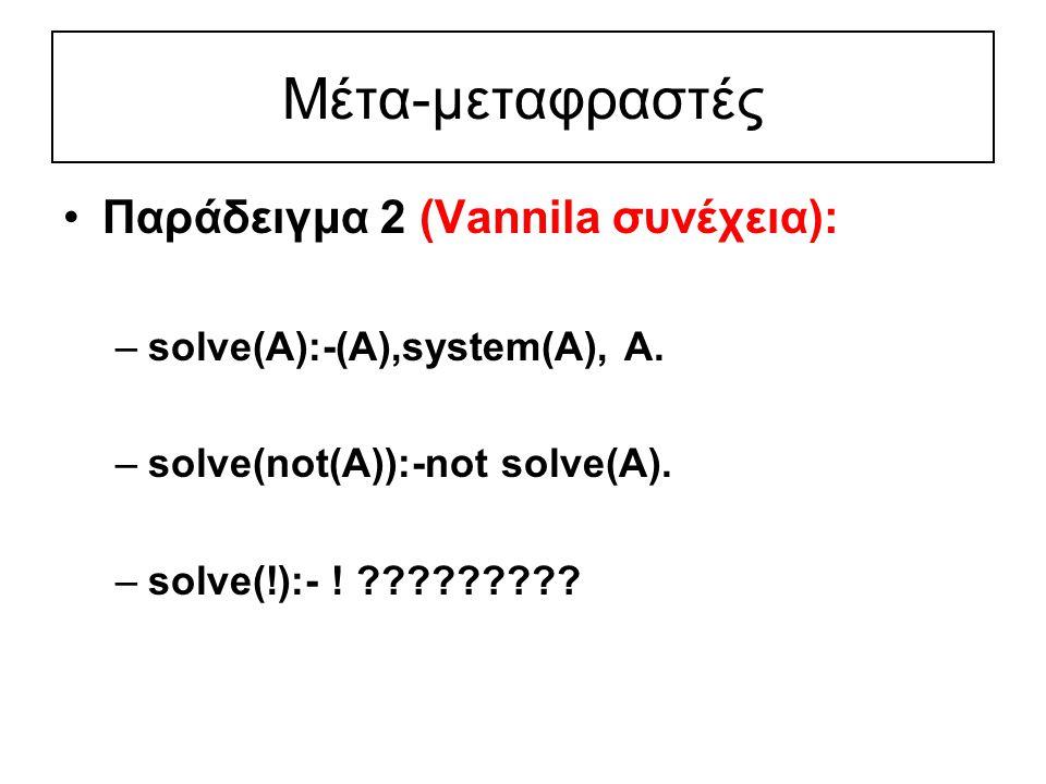 Μέτα-μεταφραστές Παράδειγμα 2 (Vannila συνέχεια): –solve(Α):-(A),system(A), A.