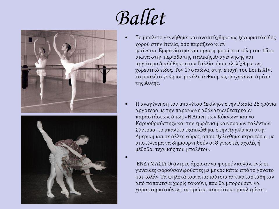 Ballet Το μπαλέτο γεννήθηκε και αναπτύχθηκε ως ξεχωριστό είδος χορού στην Ιταλία, όσο παράξενο κι αν φαίνεται. Εμφανίστηκε για πρώτη φορά στα τέλη του