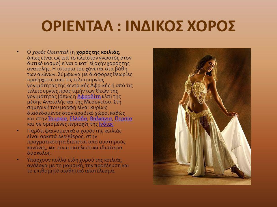 ΟΡΙΕΝΤΑΛ : ΙΝΔΙΚΟΣ ΧΟΡΟΣ Ο χορός Οριεντάλ (η χορός της κοιλιάς, όπως είναι ως επί το πλείστον γνωστός στον δυτικό κόσμο) είναι ο κατ' εξοχήν χορός της