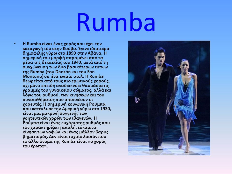 Rumba Η Rumba είναι ένας χορός που έχει την καταγωγή του στην Κούβα. Έγινε ιδιαίτερα δημοφιλής γύρω στο 1890 στην Αβάνα. Η σημερινή του μορφή παραμένε