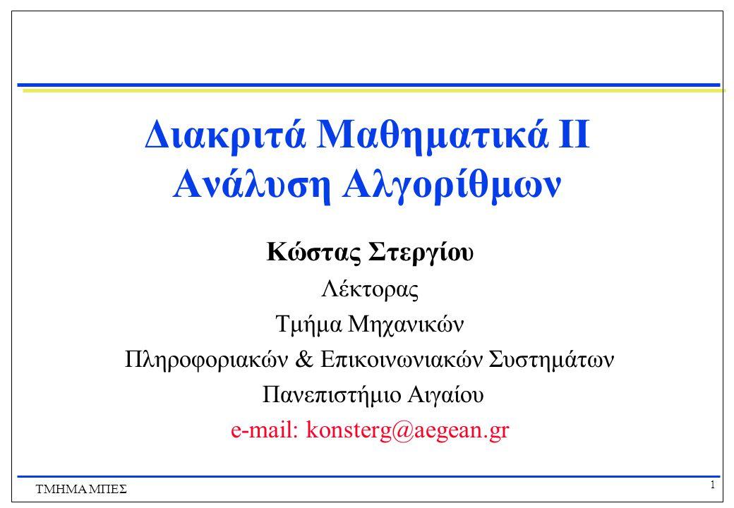 1 ΤΜΗΜΑ ΜΠΕΣ Διακριτά Μαθηματικά ΙI Ανάλυση Αλγορίθμων Κώστας Στεργίου Λέκτορας Τμήμα Μηχανικών Πληροφοριακών & Επικοινωνιακών Συστημάτων Πανεπιστήμιο Αιγαίου e-mail: konsterg@aegean.gr