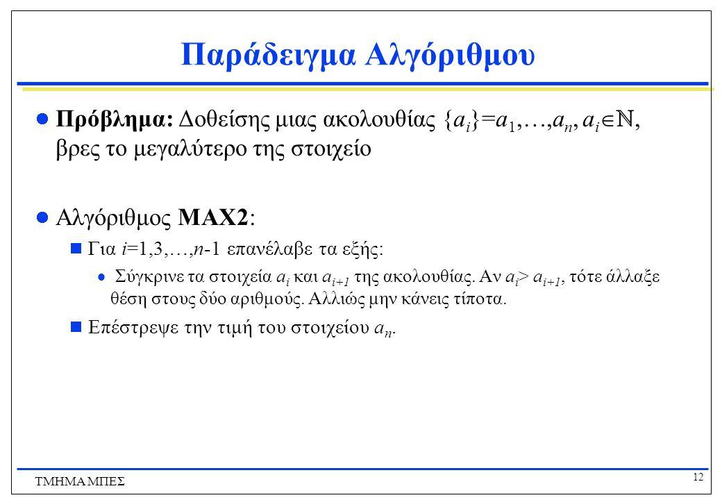 11 ΤΜΗΜΑ ΜΠΕΣ Παράδειγμα Αλγόριθμου Χρονική Πολυπλοκότητα  Καθένας από τους αριθμούς a 1,…, a n συγκρίνεται με τη μεταβλητή v μια φορά.