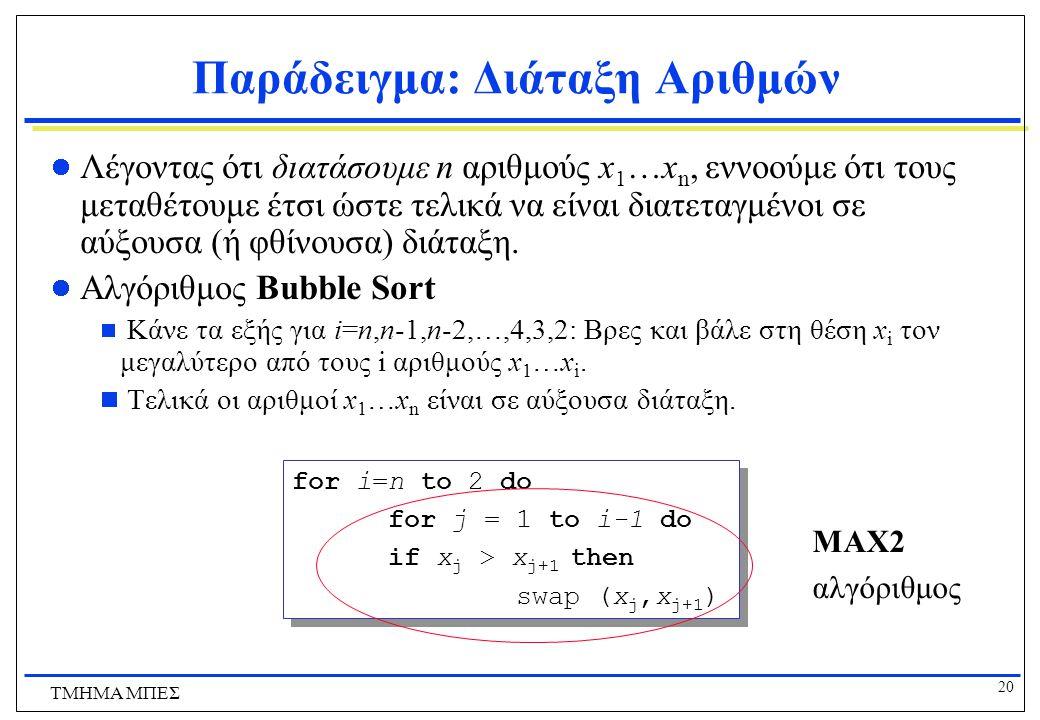 19 ΤΜΗΜΑ ΜΠΕΣ Παράδειγμα: Διάταξη Αριθμών Sort INPUT Μια σειρά αριθμών a 1, a 2, a 3,….,a n b 1,b 2,b 3,….,b n OUTPUT Η σειρά των αριθμών διατεταγμένη 2 5 4 10 7 2 4 5 7 10 Ορθότητα Για οποιοδήποτε input ο αλγόριθμος σταματάει με το output: b 1 < b 2 < b 3 < ….