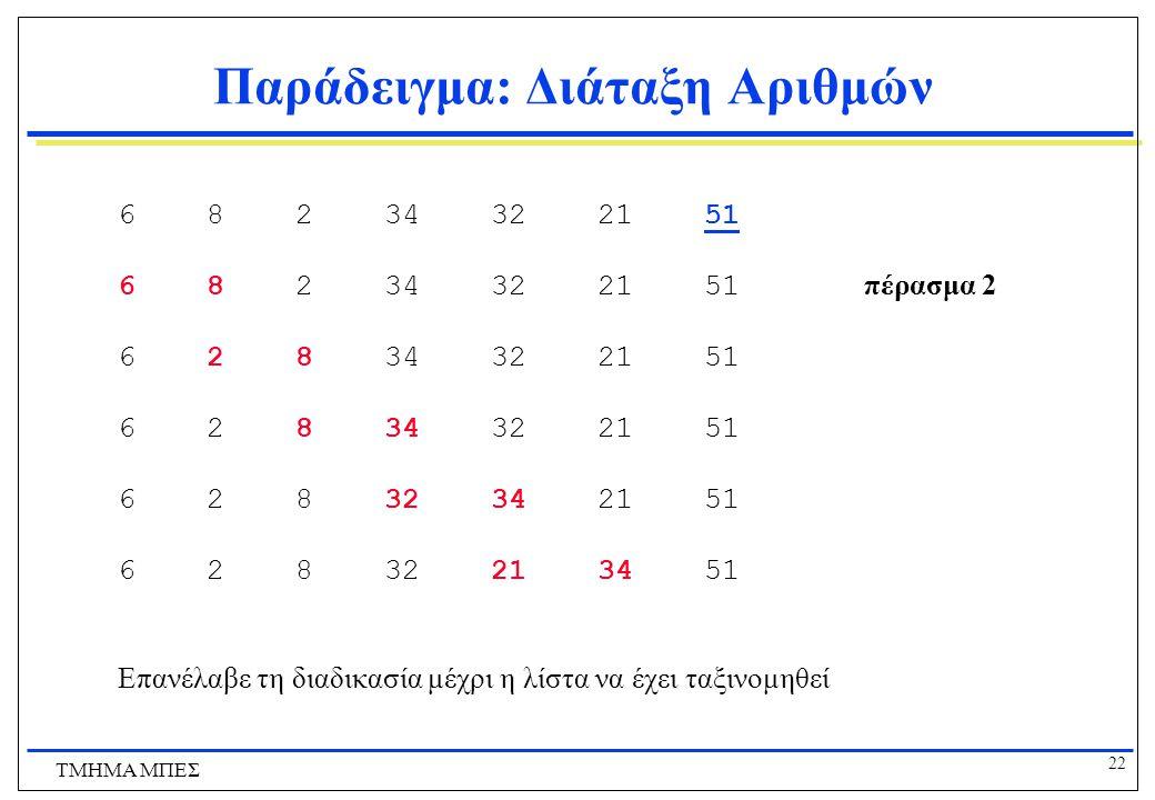 21 ΤΜΗΜΑ ΜΠΕΣ Παράδειγμα: Διάταξη Αριθμών 8 6 34 2 51 32 21 αρχική ακολουθία 6 8 34 2 51 32 21 πέρασμα 1 6 8 34 2 51 32 21 6 8 2 34 51 32 21 6 8 2 34 32 51 21 6 8 2 34 32 21 51