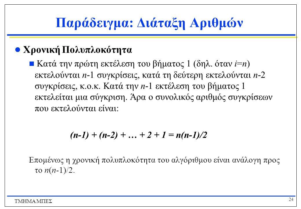 23 ΤΜΗΜΑ ΜΠΕΣ Παράδειγμα: Διάταξη Αριθμών Για να εξακριβώσουμε ότι ο Bubble Sort είναι ορθός, παρατηρούμε ότι:  για i=n η εκτέλεση του βήματος 1 τοποθετεί τον μεγαλύτερο από τους n αριθμούς στη θέση n  για i=n-1 η εκτέλεση του βήματος 1 τοποθετεί τον δεύτερο μεγαλύτερο από τους n αριθμούς στη θέση n-1  τελικά για i=2 η εκτέλεση του βήματος 1 τοποθετεί τον (n-1)-μεγαλύτερο (δηλ.