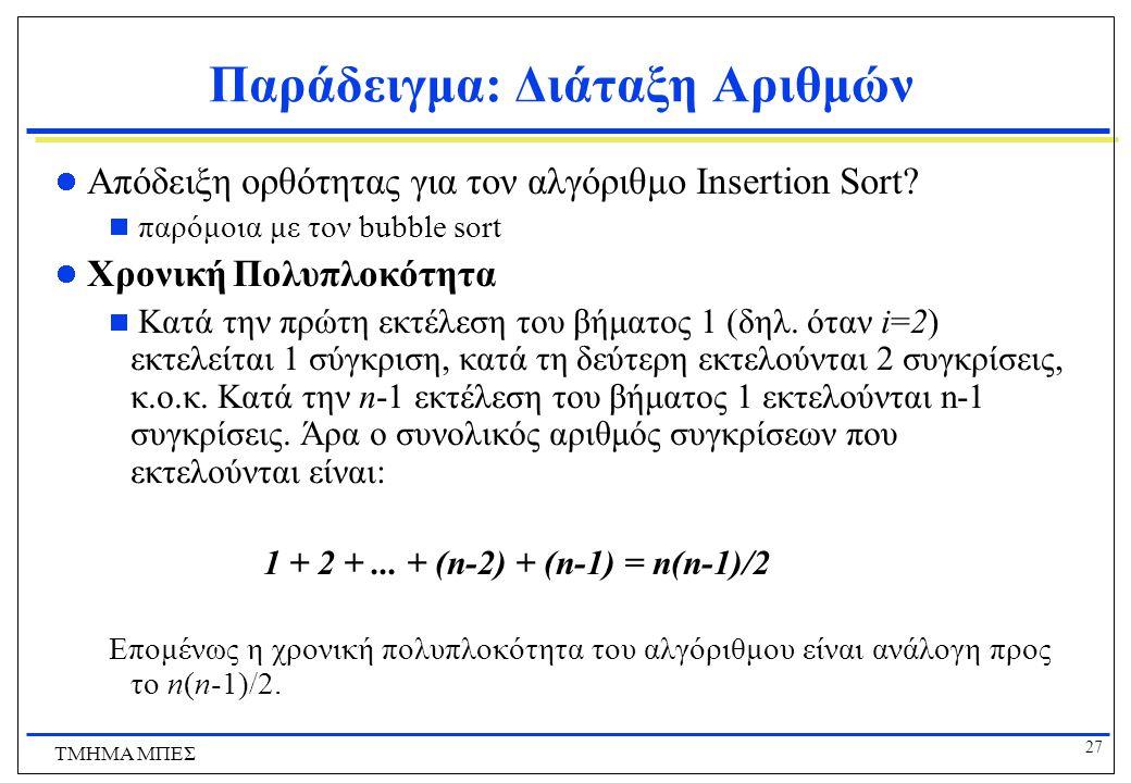 26 ΤΜΗΜΑ ΜΠΕΣ Παράδειγμα: Διάταξη Αριθμών 8 6 34 2 51 32 21 αρχική ακολουθία 6 8 34 2 51 32 21 πέρασμα 1 6 8 34 2 51 32 21 πέρασμα 2 2 6 8 34 51 32 21