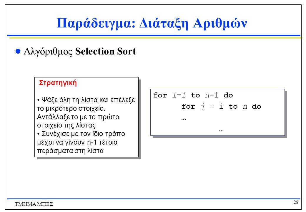 27 ΤΜΗΜΑ ΜΠΕΣ Παράδειγμα: Διάταξη Αριθμών Απόδειξη ορθότητας για τον αλγόριθμο Insertion Sort?  παρόμοια με τον bubble sort Χρονική Πολυπλοκότητα  Κ
