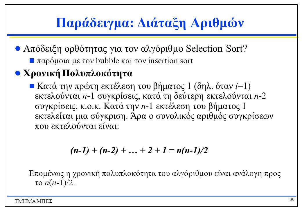 29 ΤΜΗΜΑ ΜΠΕΣ Παράδειγμα: Διάταξη Αριθμών 8 6 34 2 51 32 21 αρχική ακολουθία 2 6 34 8 51 32 21 πέρασμα 1 2 6 34 8 51 32 21 πέρασμα 2 2 6 8 34 51 32 21