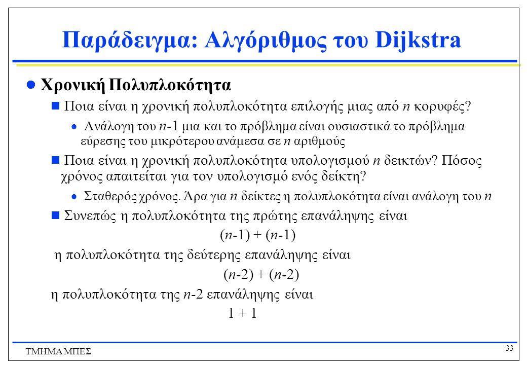 32 ΤΜΗΜΑ ΜΠΕΣ Παράδειγμα: Αλγόριθμος του Dijkstra Χρονική Πολυπλοκότητα  Ο Αλγόριθμος ξεκινάει με S={}, διευρύνει το σύνολο S κατά μια κορυφή σε κάθε επανάληψη, και τερματίζει όταν όλες οι κορυφές είναι στο S.