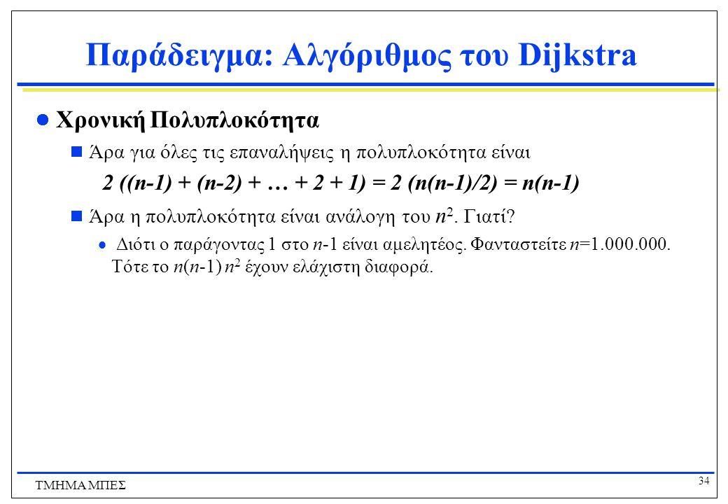 33 ΤΜΗΜΑ ΜΠΕΣ Παράδειγμα: Αλγόριθμος του Dijkstra Χρονική Πολυπλοκότητα  Ποια είναι η χρονική πολυπλοκότητα επιλογής μιας από n κορυφές?  Ανάλογη το