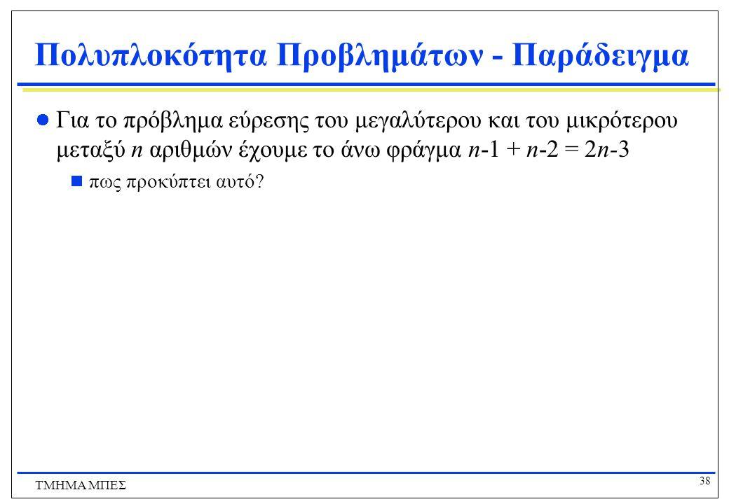 37 ΤΜΗΜΑ ΜΠΕΣ Πολυπλοκότητα Προβλημάτων - Παράδειγμα Για το πρόβλημα εύρεσης του μεγαλύτερου μεταξύ n αριθμών έχουμε ένα άνω φράγμα: n-1 βήματα σύγκρισης Πως θα δείξουμε ότι το n-1 είναι και κάτω φράγμα.