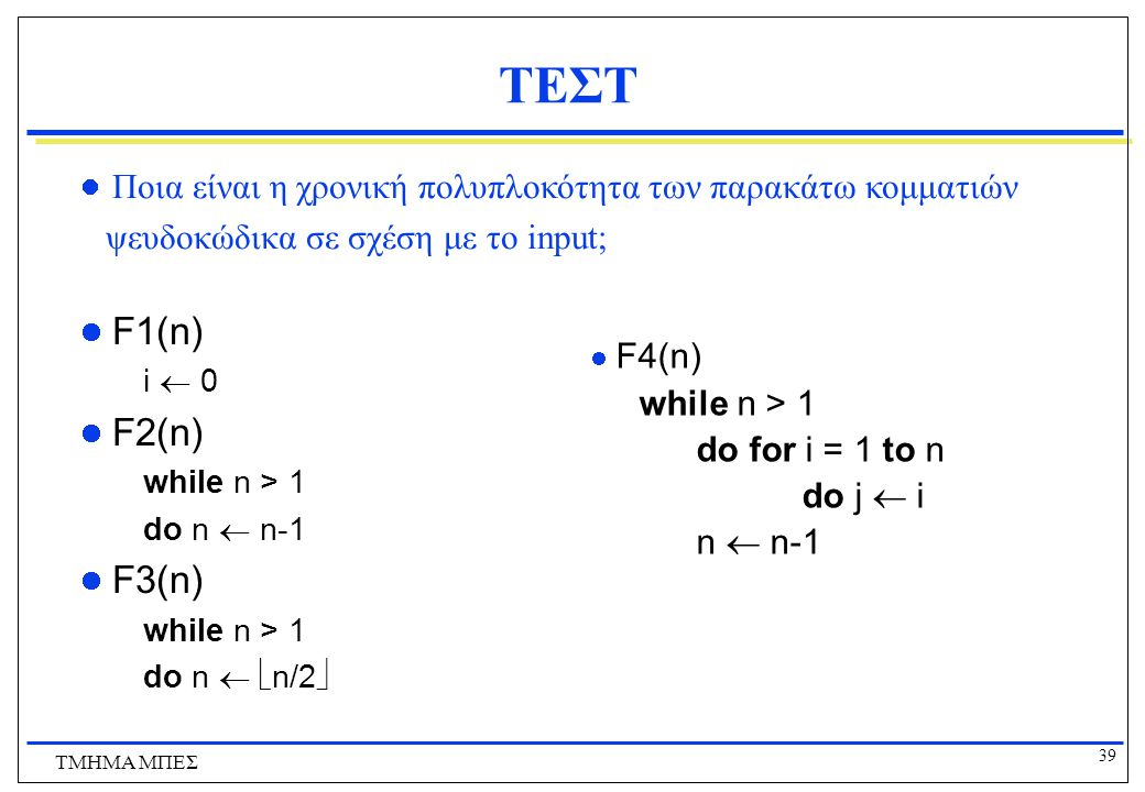 38 ΤΜΗΜΑ ΜΠΕΣ Πολυπλοκότητα Προβλημάτων - Παράδειγμα Για το πρόβλημα εύρεσης του μεγαλύτερου και του μικρότερου μεταξύ n αριθμών έχουμε το άνω φράγμα n-1 + n-2 = 2n-3  πως προκύπτει αυτό?