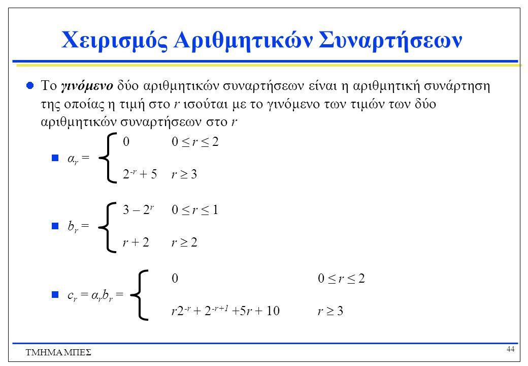 43 ΤΜΗΜΑ ΜΠΕΣ Χειρισμός Αριθμητικών Συναρτήσεων Το άθροισμα δύο αριθμητικών συναρτήσεων είναι η αριθμητική συνάρτηση της οποίας η τιμή στο r ισούται με το άθροισμα των τιμών των δύο αριθμητικών συναρτήσεων στο r 00 ≤ r ≤ 2  α r = 2 -r + 5 r  3 3 – 2 r 0 ≤ r ≤ 1  b r = r + 2 r  2 3 – 2 r 0 ≤ r ≤ 1  c r = α r + b r =4r = 2 2 -r + r + 7 r  2
