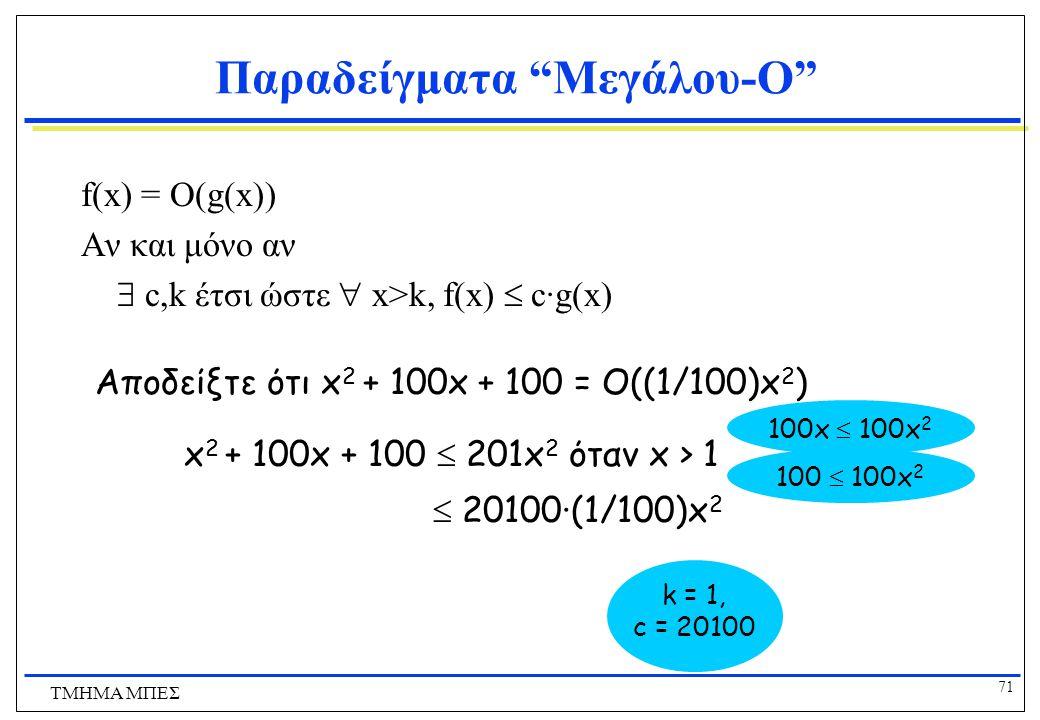 70 ΤΜΗΜΑ ΜΠΕΣ Παραδείγματα Μεγάλου-O f(x) = O(g(x)) Αν και μόνο αν  c,k έτσι ώστε  x>k, f(x)  c·g(x) 1000x 2 = O(x 2 ) μια και  x> __, 1000x 2  ____·x 2 01000