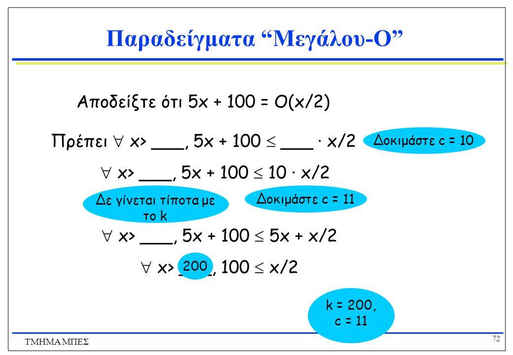 71 ΤΜΗΜΑ ΜΠΕΣ Παραδείγματα Μεγάλου-O f(x) = O(g(x)) Αν και μόνο αν  c,k έτσι ώστε  x>k, f(x)  c·g(x) Αποδείξτε ότι x 2 + 100x + 100 = O((1/100)x 2 ) 100x  100x 2 x 2 + 100x + 100  201x 2 όταν x > 1 100  100x 2  20100·(1/100)x 2 k = 1, c = 20100