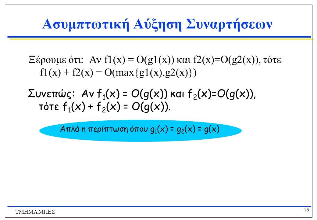 75 ΤΜΗΜΑ ΜΠΕΣ Ασυμπτωτική Αύξηση Συναρτήσεων Αν f1(x) = O(g1(x)) και f2(x)=O(g2(x)), τότε f1(x) + f2(x) = O(max{g1(x),g2(x)}) c = c 1 +c 2, k = max{ k 1,k 2 } Απόδειξη: Έστω h(x) = max{g 1 (x),g 2 (x)})… Πρέπει να βρούμε σταθερές c και k έτσι ώστε  x>k, f 1 (x) + f 2 (x)  ch(x).