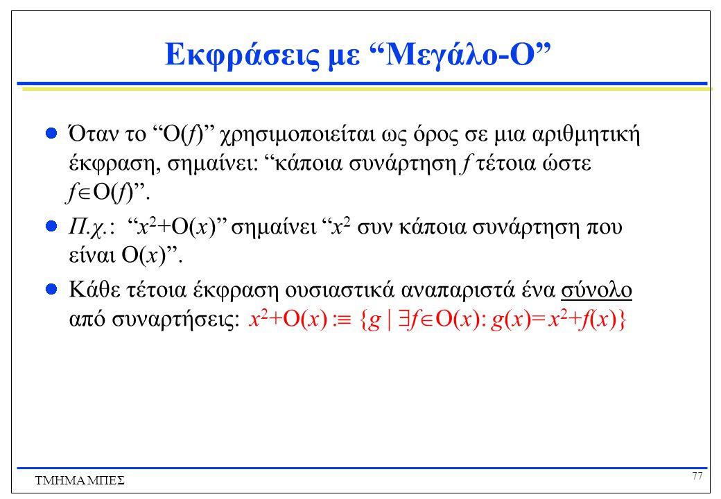 76 ΤΜΗΜΑ ΜΠΕΣ Ασυμπτωτική Αύξηση Συναρτήσεων Ξέρουμε ότι: Αν f1(x) = O(g1(x)) και f2(x)=O(g2(x)), τότε f1(x) + f2(x) = O(max{g1(x),g2(x)}) Απλά η περίπτωση όπου g 1 (x) = g 2 (x) = g(x) Συνεπώς: Αν f 1 (x) = O(g(x)) και f 2 (x)=O(g(x)), τότε f 1 (x) + f 2 (x) = O(g(x)).