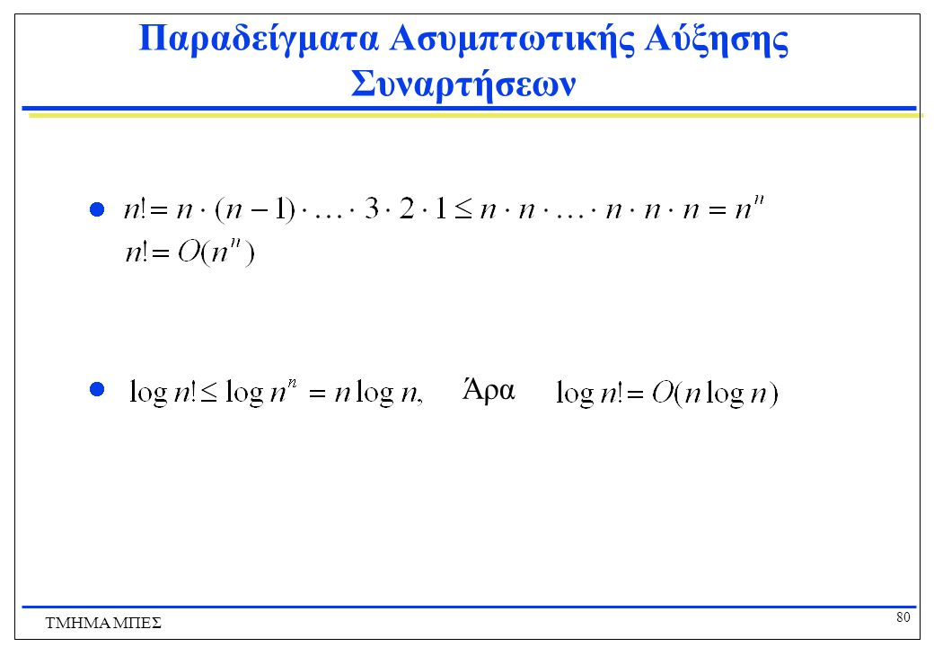 79 ΤΜΗΜΑ ΜΠΕΣ Ασυμπτωτική Αύξηση Συναρτήσεων Κανόνες υπολογισμού του Ο: Γενικά, μόνο ο μεγαλύτερος όρος μετράει σε ένα άθροισμα.  a 0 x n + a 1 x n-1