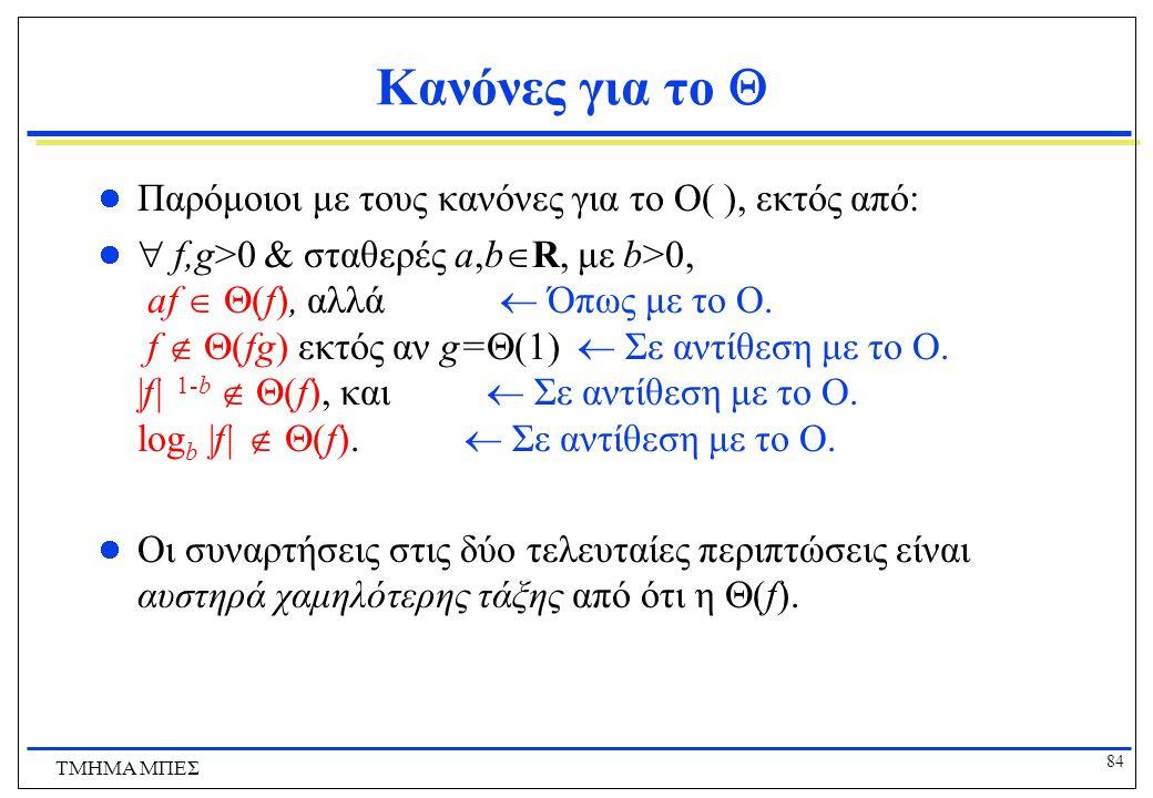 83 ΤΜΗΜΑ ΜΠΕΣ Συμβολισμός Ω Ο συμβολισμός  (μεγάλο ωμέγα) δίνει ένα ασυμπτωτικό κάτω όριο  f(n) =  (g(n)) αν υπάρχουν σταθερές c and k, ε.ω. c g(n)