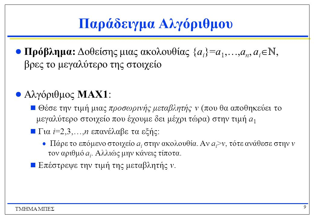 9 ΤΜΗΜΑ ΜΠΕΣ Παράδειγμα Αλγόριθμου Πρόβλημα: Δοθείσης μιας ακολουθίας {a i }=a 1,…,a n, a i  ℕ, βρες το μεγαλύτερο της στοιχείο Αλγόριθμος MAX1:  Θέσε την τιμή μιας προσωρινής μεταβλητής v (που θα αποθηκεύει το μεγαλύτερο στοιχείο που έχουμε δει μέχρι τώρα) στην τιμή a 1  Για i=2,3,…,n επανέλαβε τα εξής:  Πάρε το επόμενο στοιχείο a i στην ακολουθία.