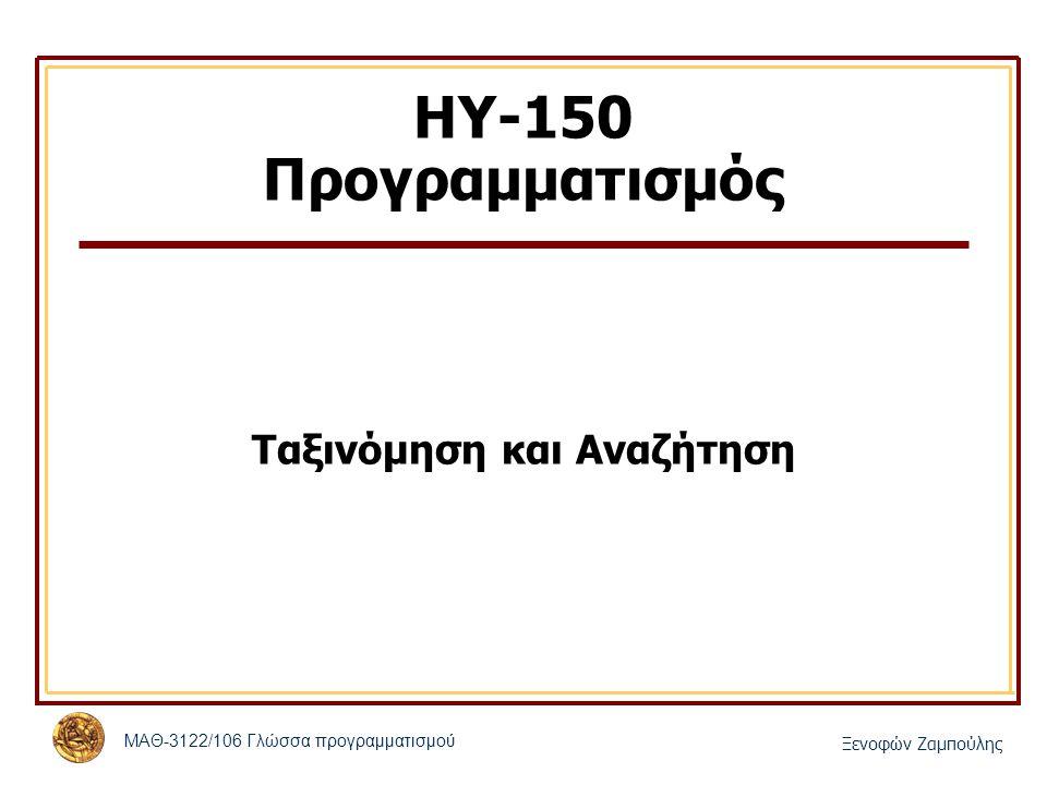 ΜΑΘ-3122/106 Γλώσσα προγραμματισμού Ξενοφών Ζαμπούλης ΗΥ-150 Προγραμματισμός Ταξινόμηση και Αναζήτηση