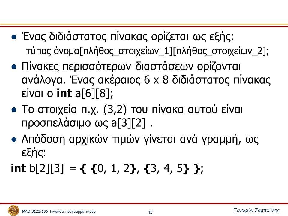 ΜΑΘ-3122/106 Γλώσσα προγραμματισμού Ξενοφών Ζαμπούλης 12 Ένας διδιάστατος πίνακας ορίζεται ως εξής: τύπος όνομα[πλήθος_στοιχείων_1][πλήθος_στοιχείων_2]; Πίνακες περισσότερων διαστάσεων ορίζονται ανάλογα.