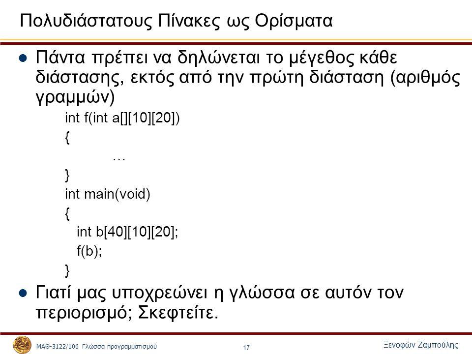 ΜΑΘ-3122/106 Γλώσσα προγραμματισμού Ξενοφών Ζαμπούλης 17 Πολυδιάστατους Πίνακες ως Ορίσματα Πάντα πρέπει να δηλώνεται το μέγεθος κάθε διάστασης, εκτός από την πρώτη διάσταση (αριθμός γραμμών) int f(int a[][10][20]) { … } int main(void) { int b[40][10][20]; f(b); } Γιατί μας υποχρεώνει η γλώσσα σε αυτόν τον περιορισμό; Σκεφτείτε.