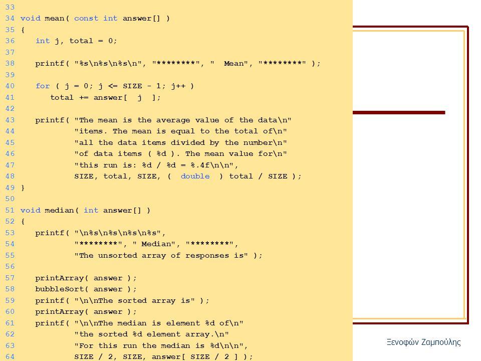 ΜΑΘ-3122/106 Γλώσσα προγραμματισμού Ξενοφών Ζαμπούλης 33 34void mean( const int answer[] ) 35{ 36 int j, total = 0; 37 38 printf( %s\n%s\n%s\n , ******** , Mean , ******** ); 39 40 for ( j = 0; j <= SIZE - 1; j++ ) 41 total += answer[ j ]; 42 43 printf( The mean is the average value of the data\n 44 items.