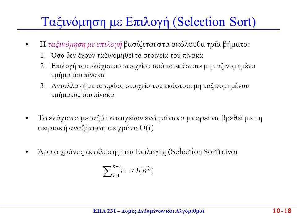 ΕΠΛ 231 – Δομές Δεδομένων και Αλγόριθμοι10-18 Ταξινόμηση με Επιλογή (Selection Sort) Η ταξινόμηση με επιλογή βασίζεται στα ακόλουθα τρία βήματα: 1.Όσο