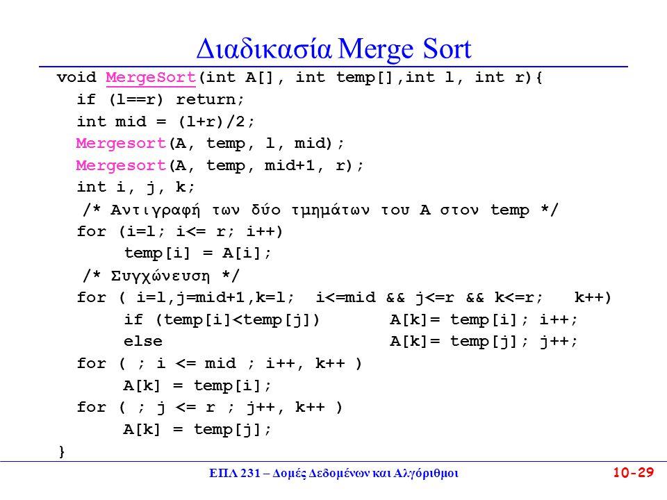 ΕΠΛ 231 – Δομές Δεδομένων και Αλγόριθμοι10-29 Διαδικασία Merge Sort void MergeSort(int A[], int temp[],int l, int r){ if (l==r) return; int mid = (l+r