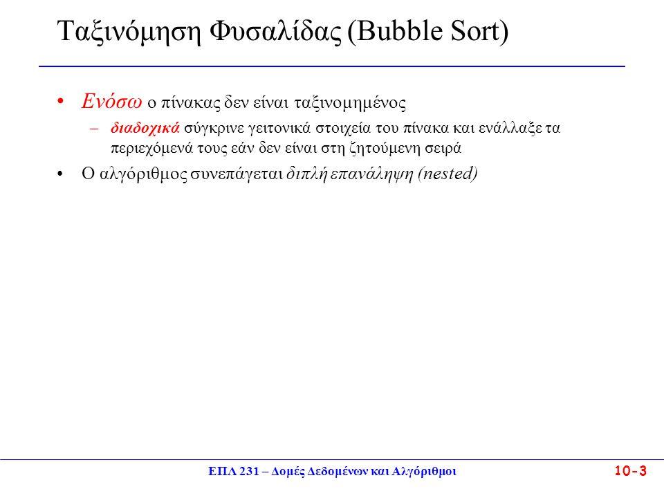 ΕΠΛ 231 – Δομές Δεδομένων και Αλγόριθμοι10-3 Ταξινόμηση Φυσαλίδας (Bubble Sort) Ενόσω ο πίνακας δεν είναι ταξινομημένος –διαδοχικά σύγκρινε γειτονικά
