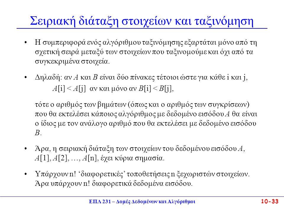 ΕΠΛ 231 – Δομές Δεδομένων και Αλγόριθμοι10-33 Σειριακή διάταξη στοιχείων και ταξινόμηση Η συμπεριφορά ενός αλγόριθμου ταξινόμησης εξαρτάται μόνο από τ