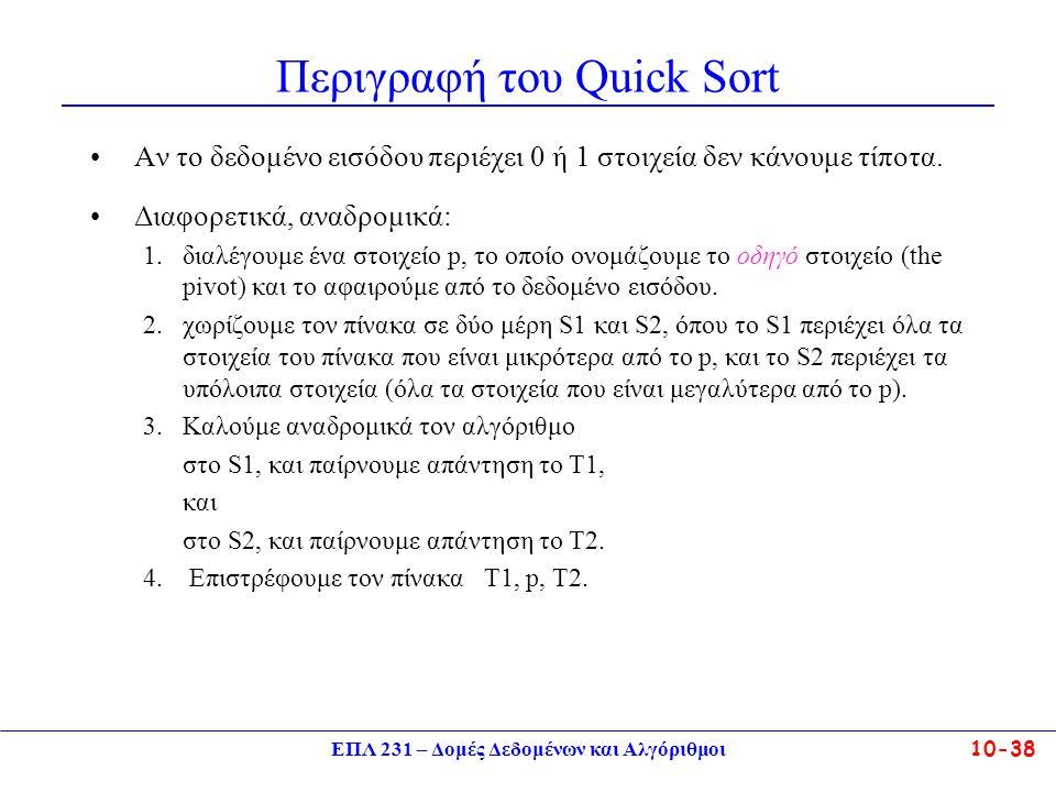 ΕΠΛ 231 – Δομές Δεδομένων και Αλγόριθμοι10-38 Περιγραφή του Quick Sort Aν το δεδομένο εισόδου περιέχει 0 ή 1 στοιχεία δεν κάνουμε τίποτα. Διαφορετικά,