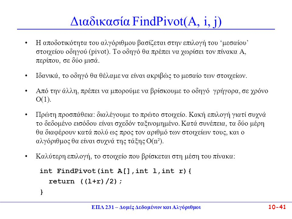 ΕΠΛ 231 – Δομές Δεδομένων και Αλγόριθμοι10-41 Διαδικασία FindPivot(A, i, j) Η αποδοτικότητα του αλγόριθμου βασίζεται στην επιλογή του 'μεσαίου' στοιχε