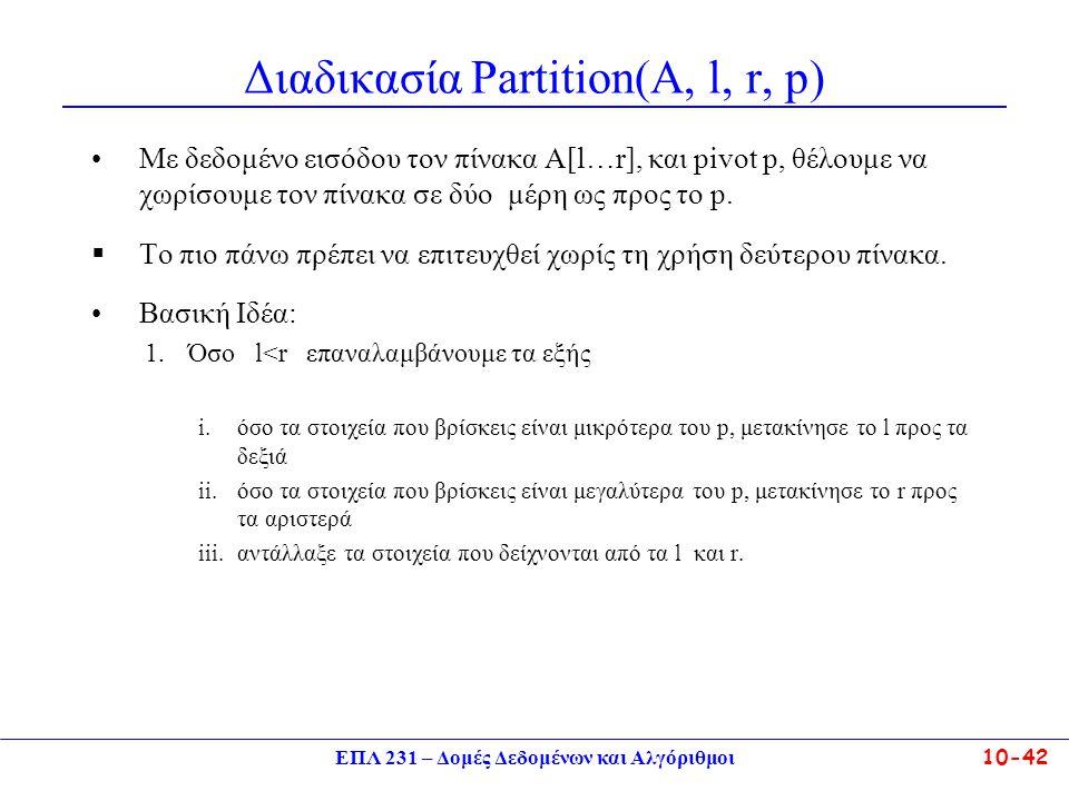 ΕΠΛ 231 – Δομές Δεδομένων και Αλγόριθμοι10-42 Διαδικασία Partition(A, l, r, p) Με δεδομένο εισόδου τον πίνακα Α[l…r], και pivot p, θέλουμε να χωρίσουμ