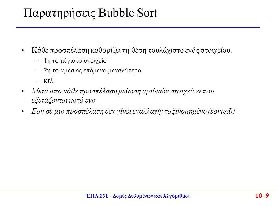 ΕΠΛ 231 – Δομές Δεδομένων και Αλγόριθμοι10-9 Παρατηρήσεις Bubble Sort Κάθε προσπέλαση καθορίζει τη θέση τουλάχιστο ενός στοιχείου. –1η το μέγιστο στοι
