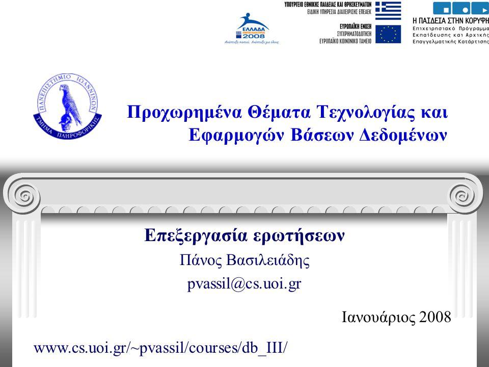 Προχωρημένα Θέματα Τεχνολογίας και Εφαρμογών Βάσεων Δεδομένων Επεξεργασία ερωτήσεων Πάνος Βασιλειάδης pvassil@cs.uoi.gr Ιανουάριος 2008 www.cs.uoi.gr/~pvassil/courses/db_III/