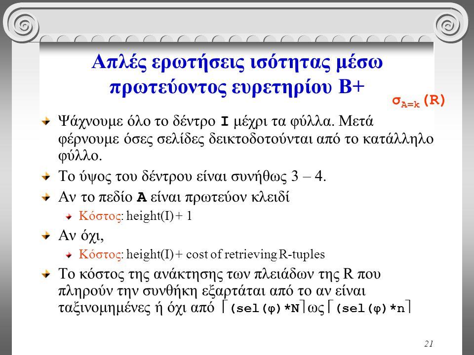 21 Απλές ερωτήσεις ισότητας μέσω πρωτεύοντος ευρετηρίου Β+ Ψάχνουμε όλο το δέντρο I μέχρι τα φύλλα.