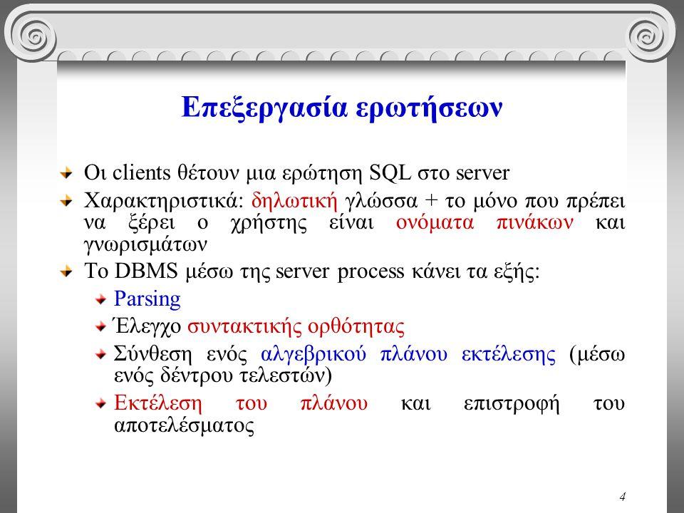 4 Επεξεργασία ερωτήσεων Οι clients θέτουν μια ερώτηση SQL στο server Χαρακτηριστικά: δηλωτική γλώσσα + το μόνο που πρέπει να ξέρει ο χρήστης είναι ονόματα πινάκων και γνωρισμάτων To DBMS μέσω της server process κάνει τα εξής: Parsing Έλεγχο συντακτικής ορθότητας Σύνθεση ενός αλγεβρικού πλάνου εκτέλεσης (μέσω ενός δέντρου τελεστών) Εκτέλεση του πλάνου και επιστροφή του αποτελέσματος