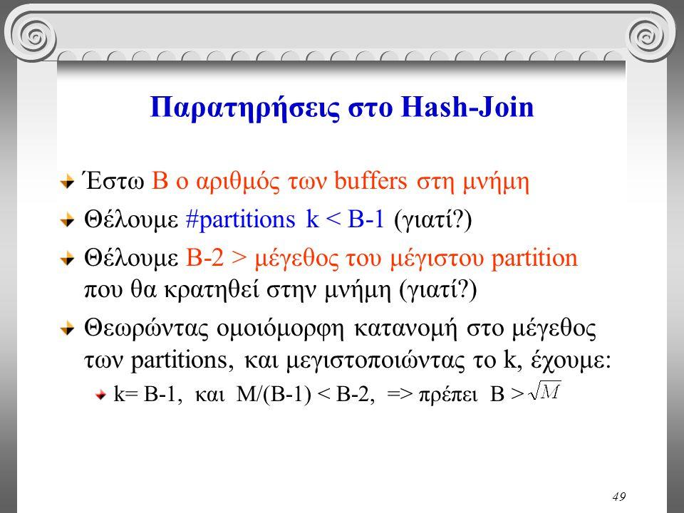 49 Παρατηρήσεις στο Hash-Join Έστω B ο αριθμός των buffers στη μνήμη Θέλουμε #partitions k < B-1 (γιατί?) Θέλουμε B-2 > μέγεθος του μέγιστου partition που θα κρατηθεί στην μνήμη (γιατί?) Θεωρώντας ομοιόμορφη κατανομή στο μέγεθος των partitions, και μεγιστοποιώντας το k, έχουμε: k= B-1, και M/(B-1) πρέπει B >