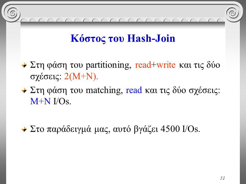 51 Κόστος του Hash-Join Στη φάση του partitioning, read+write και τις δύο σχέσεις: 2(M+N). Στη φάση του matching, read και τις δύο σχέσεις: M+N I/Os.