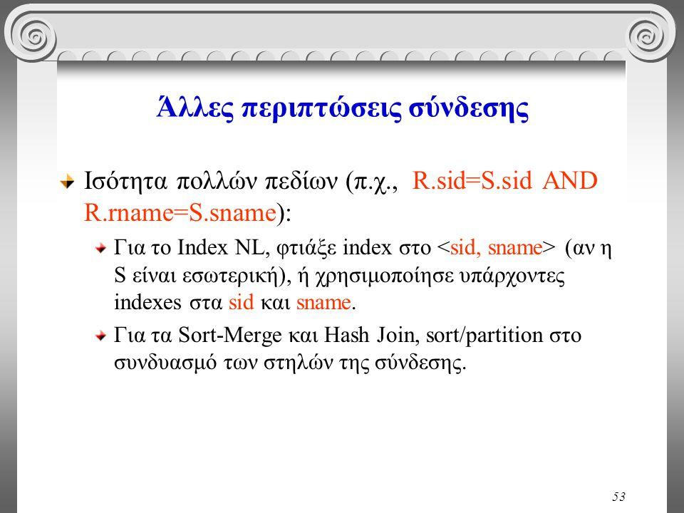 53 Άλλες περιπτώσεις σύνδεσης Ισότητα πολλών πεδίων (π.χ., R.sid=S.sid AND R.rname=S.sname): Για το Index NL, φτιάξε index στο (αν η S είναι εσωτερική), ή χρησιμοποίησε υπάρχοντες indexes στα sid και sname.
