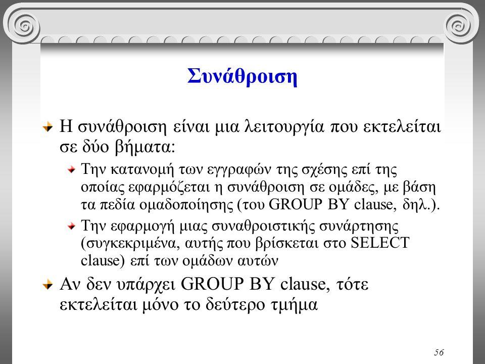 56 Συνάθροιση Η συνάθροιση είναι μια λειτουργία που εκτελείται σε δύο βήματα: Την κατανομή των εγγραφών της σχέσης επί της οποίας εφαρμόζεται η συνάθροιση σε ομάδες, με βάση τα πεδία ομαδοποίησης (του GROUP BY clause, δηλ.).